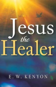 Jesus the Healer by E.W. Kenyon