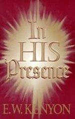 In His Presence by E. W. Kenyon