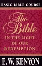 The Bible in the Light of our Redemption by E. W. Kenyon